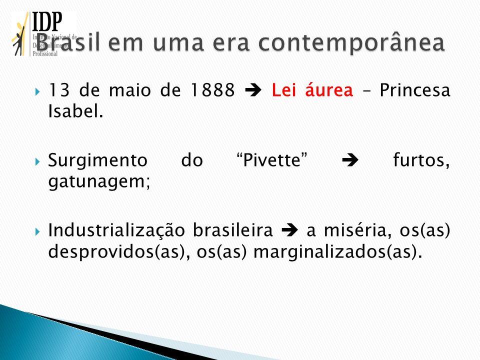 13 de maio de 1888 Lei áurea – Princesa Isabel. Surgimento do Pivette furtos, gatunagem; Industrialização brasileira a miséria, os(as) desprovidos(as)