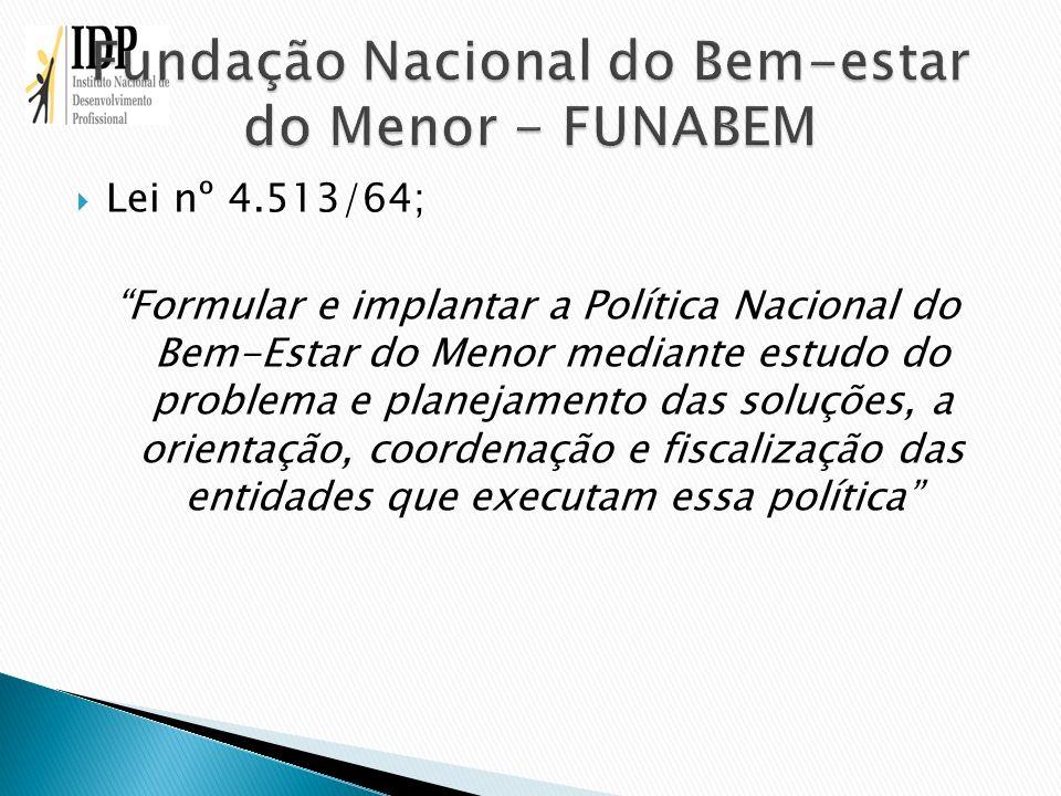 Lei nº 4.513/64; Formular e implantar a Política Nacional do Bem-Estar do Menor mediante estudo do problema e planejamento das soluções, a orientação,
