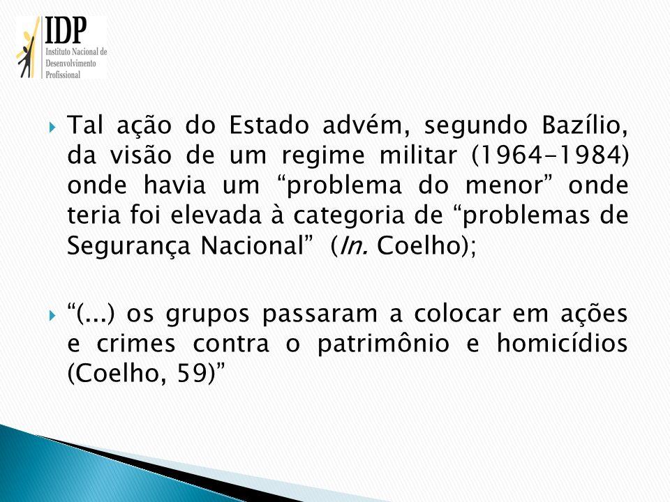 Tal ação do Estado advém, segundo Bazílio, da visão de um regime militar (1964-1984) onde havia um problema do menor onde teria foi elevada à categori