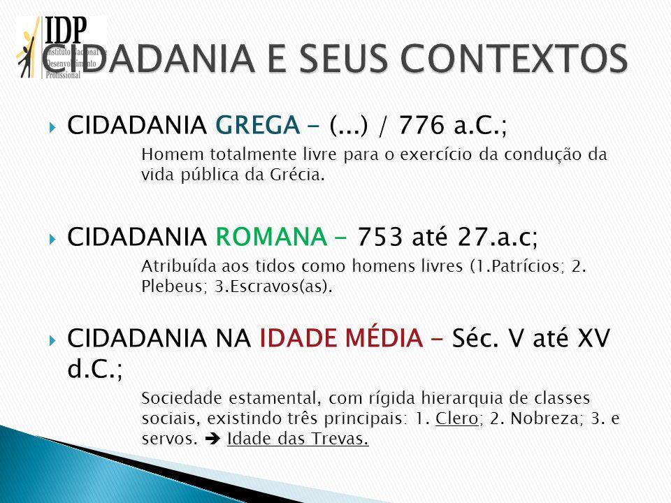 CIDADANIA GREGA - (...) / 776 a.C.; Homem totalmente livre para o exercício da condução da vida pública da Grécia. CIDADANIA ROMANA - 753 até 27.a.c;