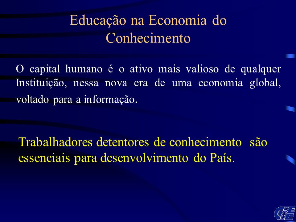 O capital humano é o ativo mais valioso de qualquer Instituição, nessa nova era de uma economia global, voltado para a informação. Educação na Economi