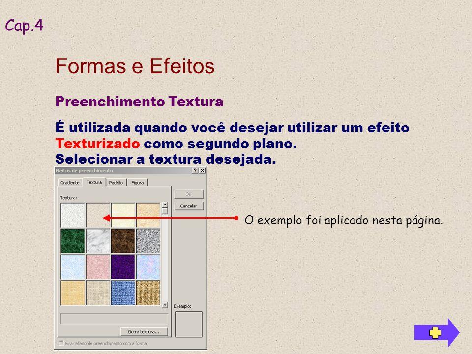 Preenchimento Textura É utilizada quando você desejar utilizar um efeito Texturizado como segundo plano. Selecionar a textura desejada. Cap.4 Formas e