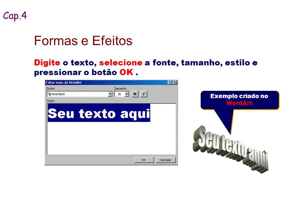 Digite o texto, selecione a fonte, tamanho, estilo e pressionar o botão OK. Cap.4 Formas e Efeitos Exemplo criado no WordArt