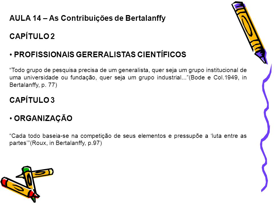 AULA 14 – As Contribuições de Bertalanffy CAPÍTULO 2 PROFISSIONAIS GERERALISTAS CIENTÍFICOS Todo grupo de pesquisa precisa de um generalista, quer sej