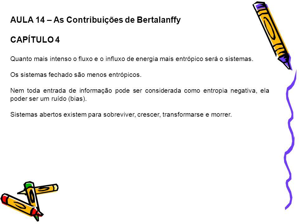 AULA 14 – As Contribuições de Bertalanffy CAPÍTULO 4 Quanto mais intenso o fluxo e o influxo de energia mais entrópico será o sistemas. Os sistemas fe