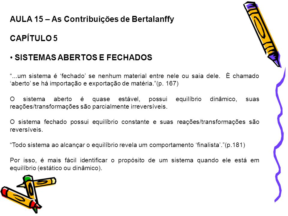 AULA 15 – As Contribuições de Bertalanffy CAPÍTULO 5 SISTEMAS ABERTOS E FECHADOS...um sistema é fechado se nenhum material entre nele ou saia dele. È