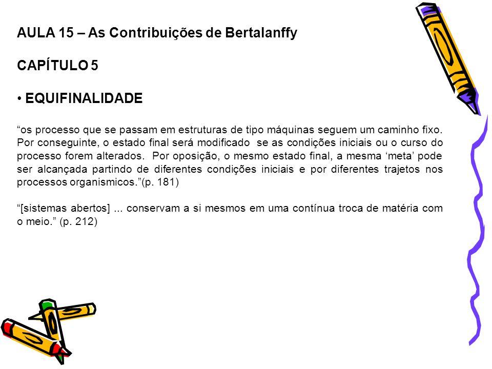 AULA 15 – As Contribuições de Bertalanffy CAPÍTULO 5 EQUIFINALIDADE os processo que se passam em estruturas de tipo máquinas seguem um caminho fixo. P