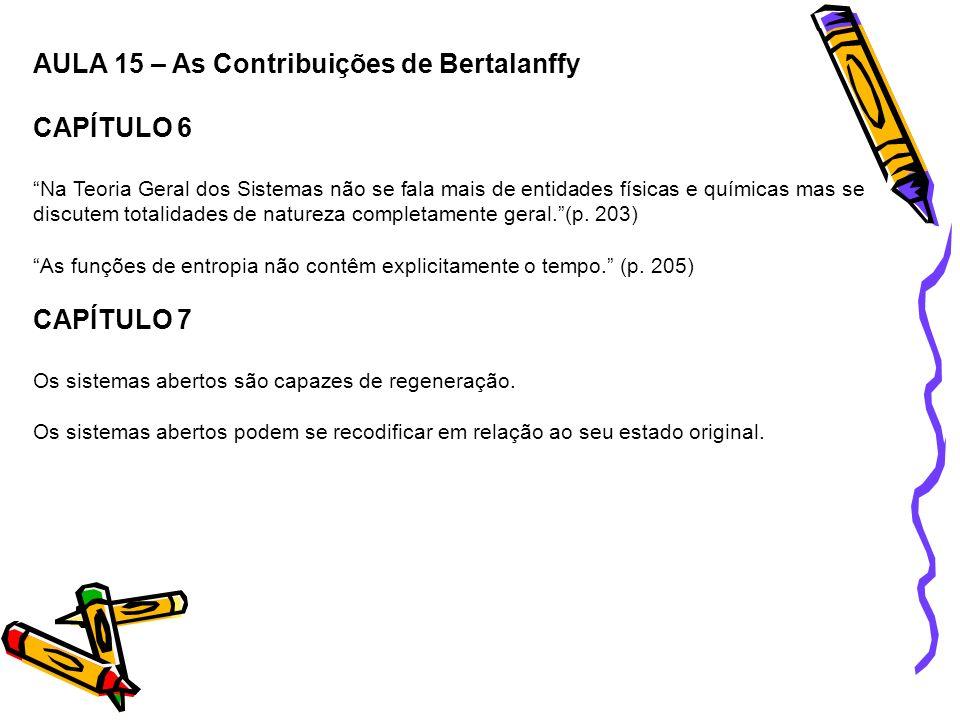 AULA 15 – As Contribuições de Bertalanffy CAPÍTULO 6 Na Teoria Geral dos Sistemas não se fala mais de entidades físicas e químicas mas se discutem tot