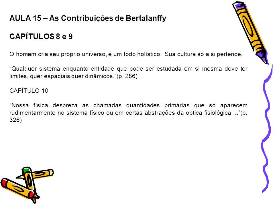AULA 15 – As Contribuições de Bertalanffy CAPÍTULOS 8 e 9 O homem cria seu próprio universo, é um todo holístico. Sua cultura só a si pertence. Qualqu