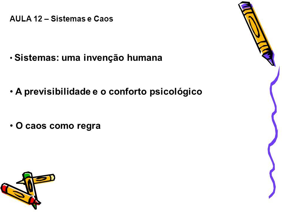 AULA 12 – Sistemas e Caos Sistemas: uma invenção humana A previsibilidade e o conforto psicológico O caos como regra