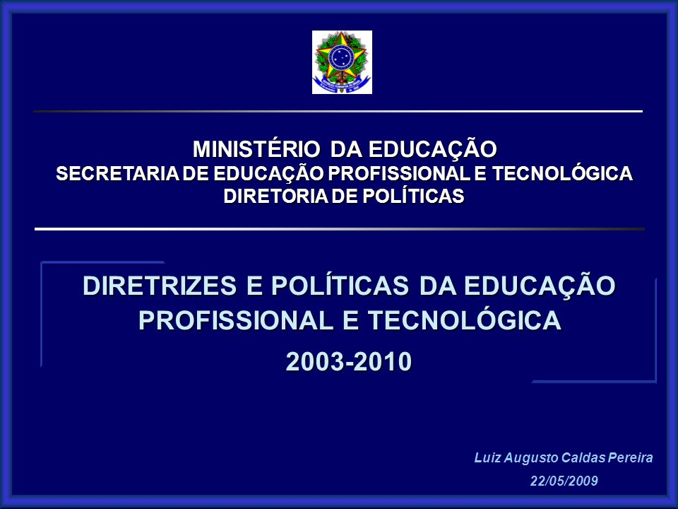 MINISTÉRIO DA EDUCAÇÃO SECRETARIA DE EDUCAÇÃO PROFISSIONAL E TECNOLÓGICA DIRETORIA DE POLÍTICAS Luiz Augusto Caldas Pereira 22/05/2009 DIRETRIZES E PO