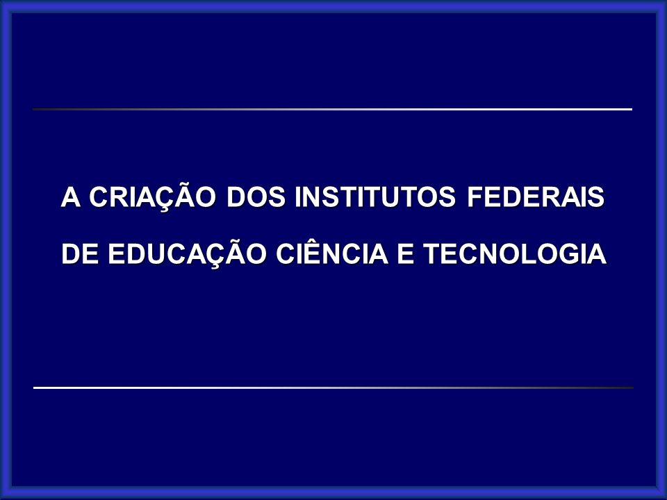 ACRIAÇÃO DOS INSTITUTOS FEDERAIS DE EDUCAÇÃO CIÊNCIA E TECNOLOGIA A CRIAÇÃO DOS INSTITUTOS FEDERAIS DE EDUCAÇÃO CIÊNCIA E TECNOLOGIA