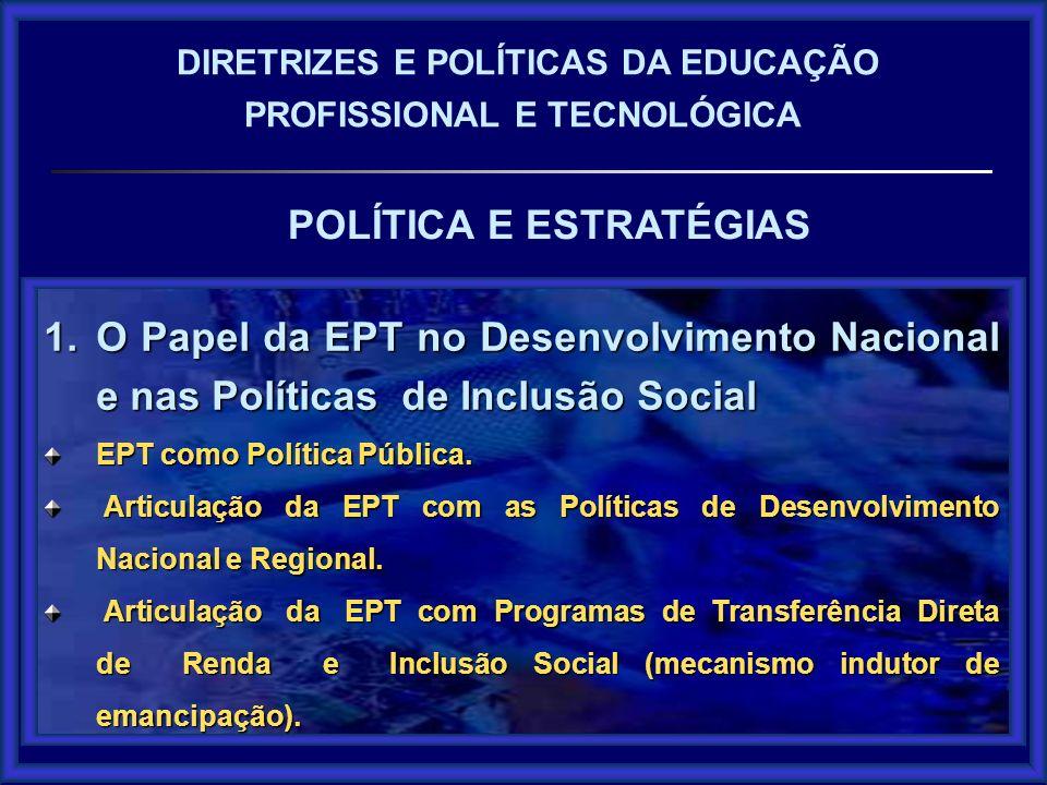 POLÍTICA E ESTRATÉGIAS DIRETRIZES E POLÍTICAS DA EDUCAÇÃO PROFISSIONAL E TECNOLÓGICA 1.O Papel da EPT no Desenvolvimento Nacional e nas Políticas de I