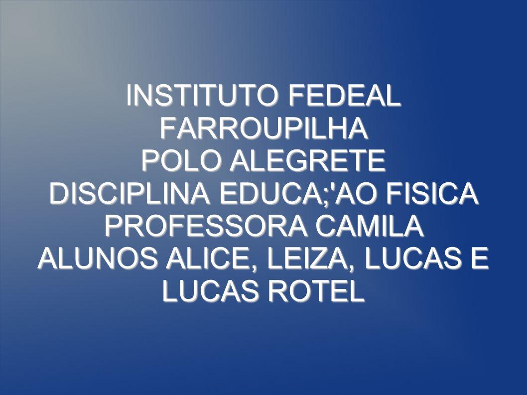 NSTITUTO FEDEAL FARROUPILHA POLO ALEGRETE DISCIPLINA EDUCA;'AO FISICA PROFESSORA CAMILA ALUNOS ALICE, LEIZA, LUCAS E LUCAS ROTEL INSTITUTO FEDEAL FARR