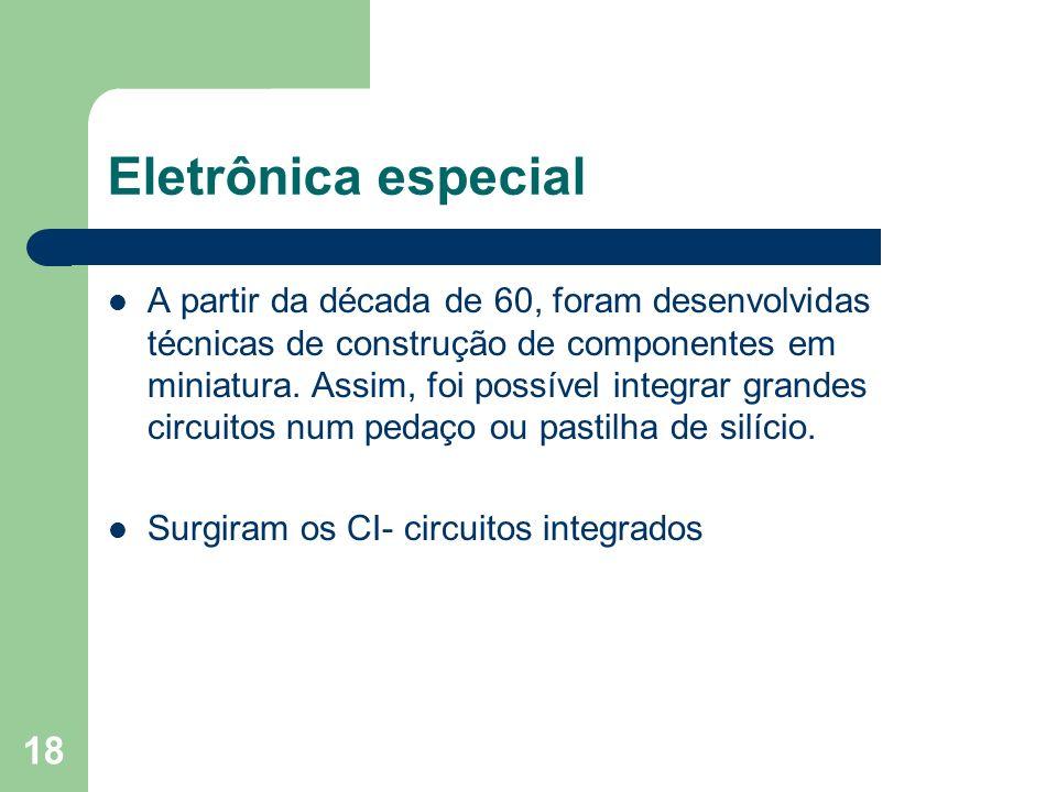 18 Eletrônica especial A partir da década de 60, foram desenvolvidas técnicas de construção de componentes em miniatura. Assim, foi possível integrar