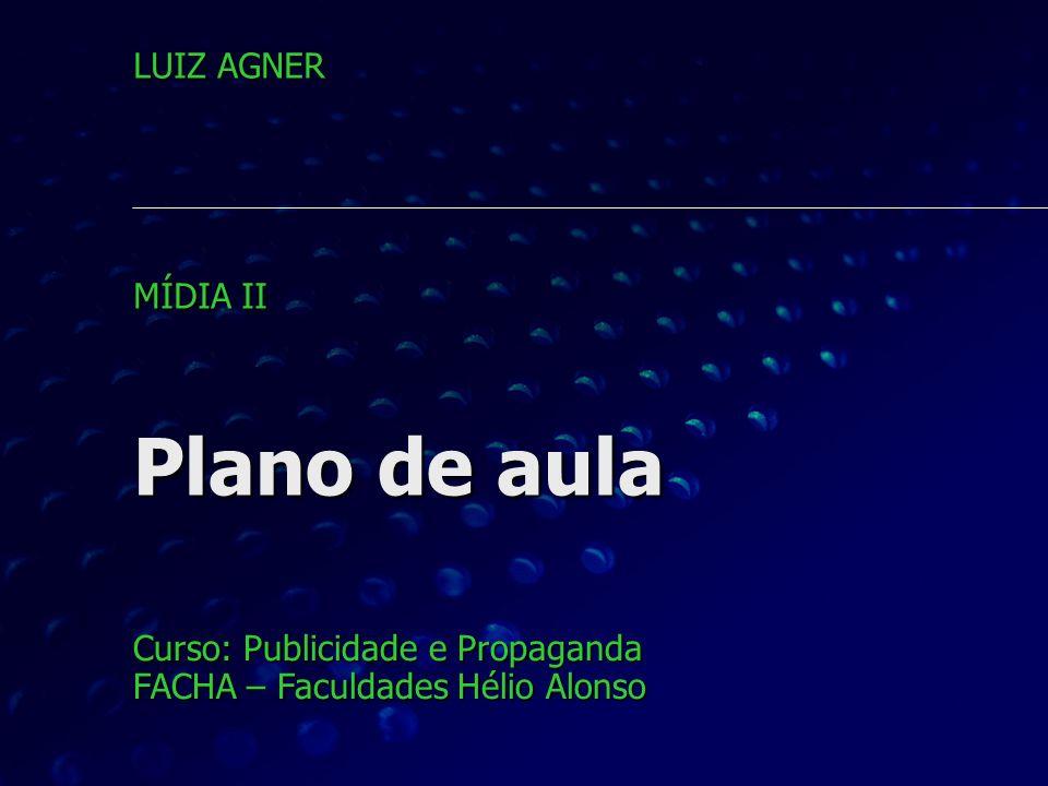 Plano de aula Curso: Publicidade e Propaganda FACHA – Faculdades Hélio Alonso LUIZ AGNER MÍDIA II
