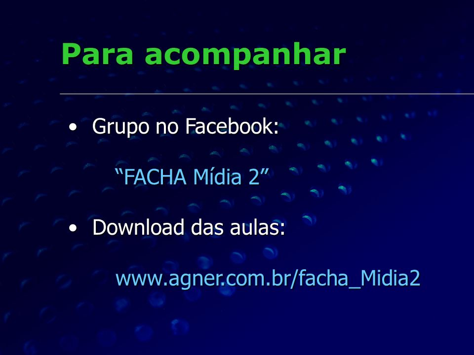 Para acompanhar Grupo no Facebook: FACHA Mídia 2 Grupo no Facebook: FACHA Mídia 2 Download das aulas: Download das aulas:www.agner.com.br/facha_Midia2