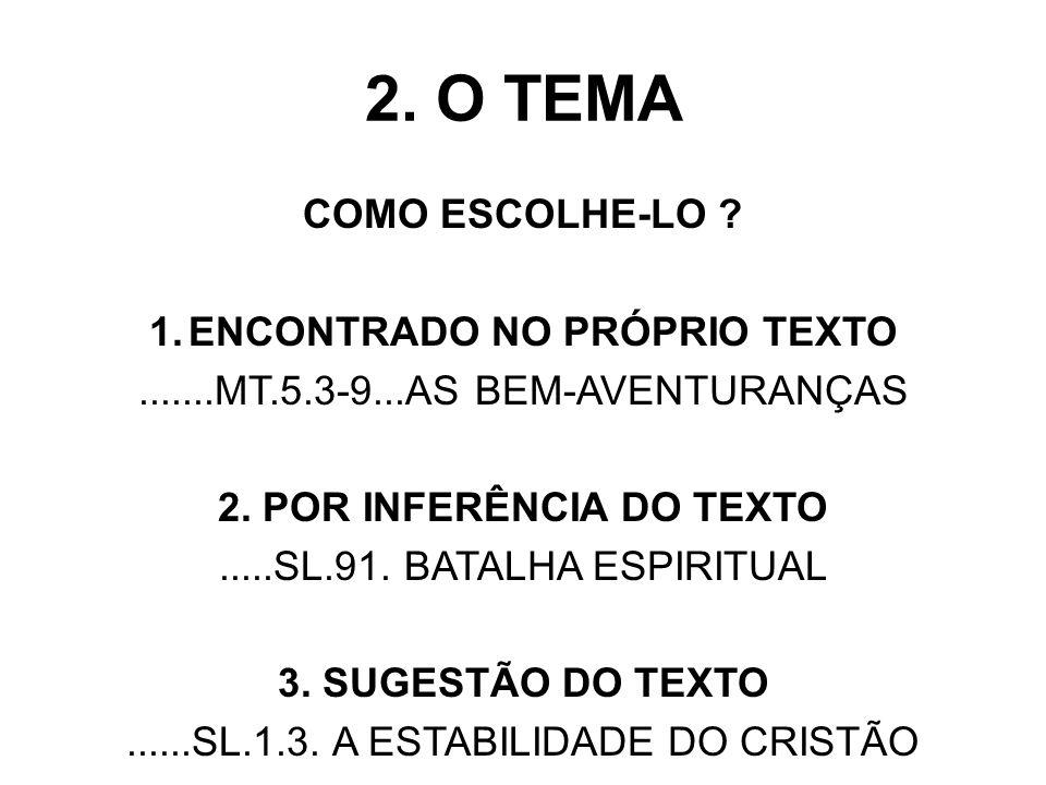 2. O TEMA COMO ESCOLHE-LO ? 1.ENCONTRADO NO PRÓPRIO TEXTO.......MT.5.3-9...AS BEM-AVENTURANÇAS 2. POR INFERÊNCIA DO TEXTO.....SL.91. BATALHA ESPIRITUA