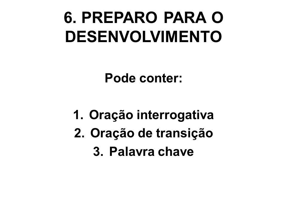 6. PREPARO PARA O DESENVOLVIMENTO Pode conter: 1.Oração interrogativa 2.Oração de transição 3.Palavra chave