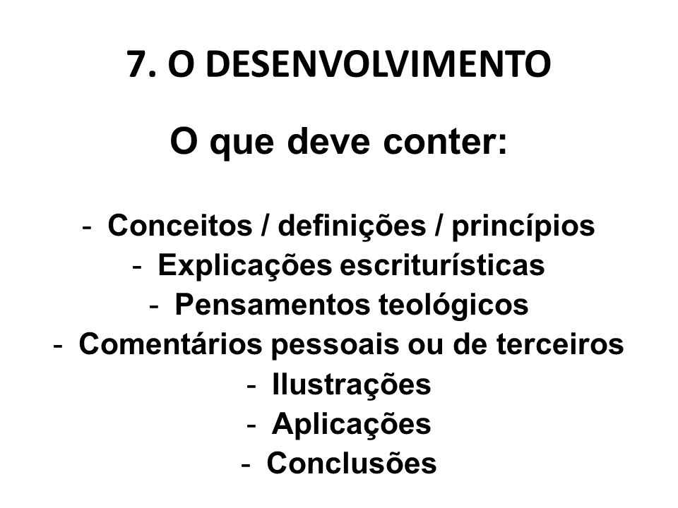 7. O DESENVOLVIMENTO O que deve conter: -Conceitos / definições / princípios -Explicações escriturísticas -Pensamentos teológicos -Comentários pessoai