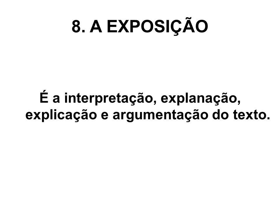 8. A EXPOSIÇÃO É a interpretação, explanação, explicação e argumentação do texto.