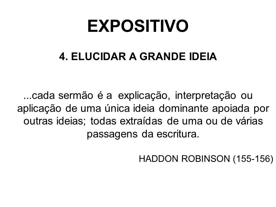 EXPOSITIVO 4. ELUCIDAR A GRANDE IDEIA...cada sermão é a explicação, interpretação ou aplicação de uma única ideia dominante apoiada por outras ideias;