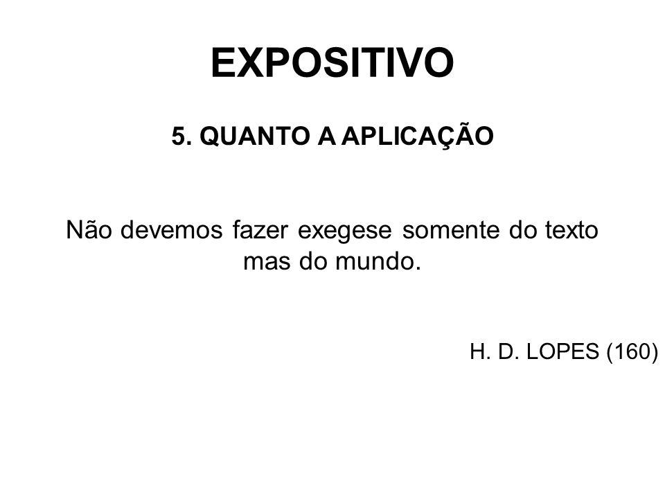 EXPOSITIVO 5. QUANTO A APLICAÇÃO Não devemos fazer exegese somente do texto mas do mundo. H. D. LOPES (160)