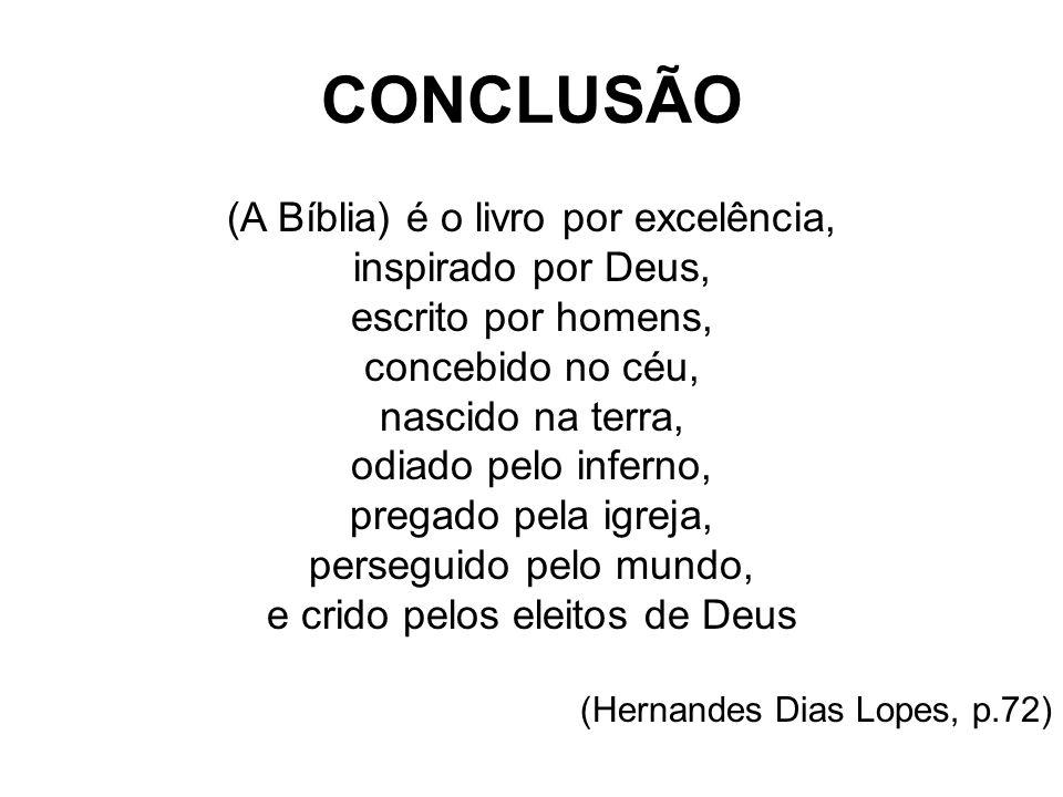 CONCLUSÃO (A Bíblia) é o livro por excelência, inspirado por Deus, escrito por homens, concebido no céu, nascido na terra, odiado pelo inferno, pregad