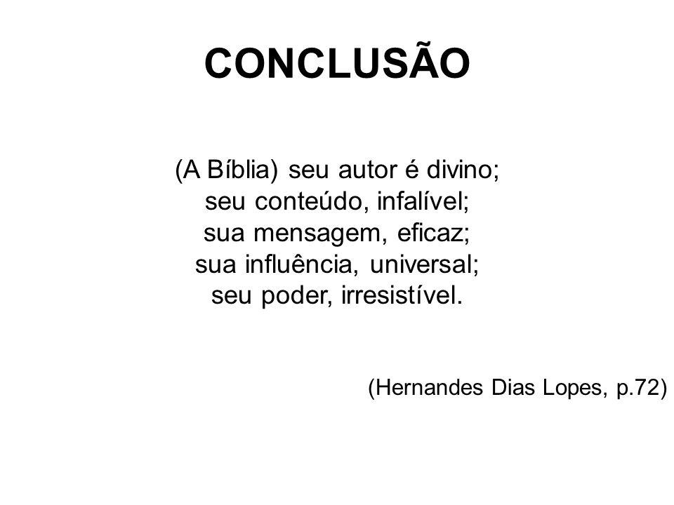 CONCLUSÃO (A Bíblia) seu autor é divino; seu conteúdo, infalível; sua mensagem, eficaz; sua influência, universal; seu poder, irresistível. (Hernandes