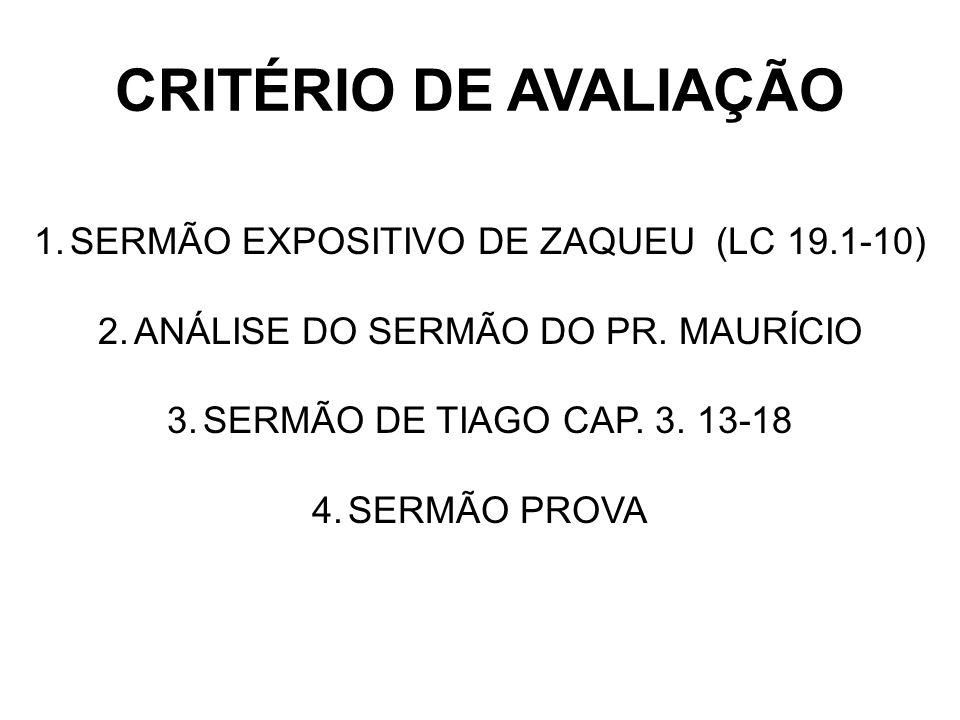 CRITÉRIO DE AVALIAÇÃO 1.SERMÃO EXPOSITIVO DE ZAQUEU (LC 19.1-10) 2.ANÁLISE DO SERMÃO DO PR. MAURÍCIO 3.SERMÃO DE TIAGO CAP. 3. 13-18 4.SERMÃO PROVA