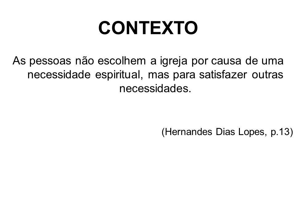 CONTEXTO As pessoas não escolhem a igreja por causa de uma necessidade espiritual, mas para satisfazer outras necessidades. (Hernandes Dias Lopes, p.1
