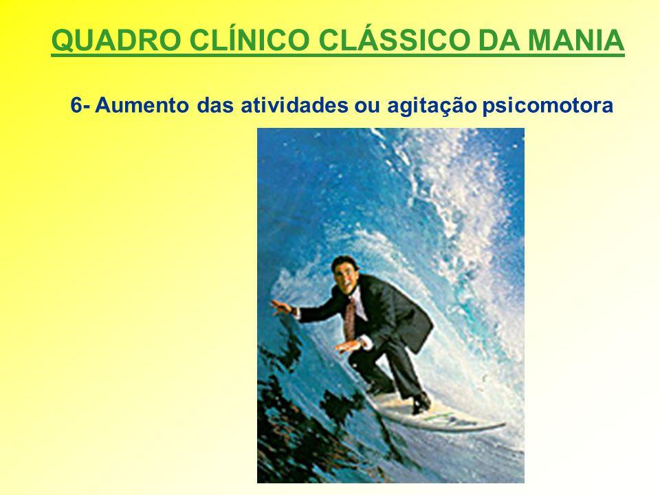 QUADRO CLÍNICO CLÁSSICO DA MANIA 6- Aumento das atividades ou agitação psicomotora