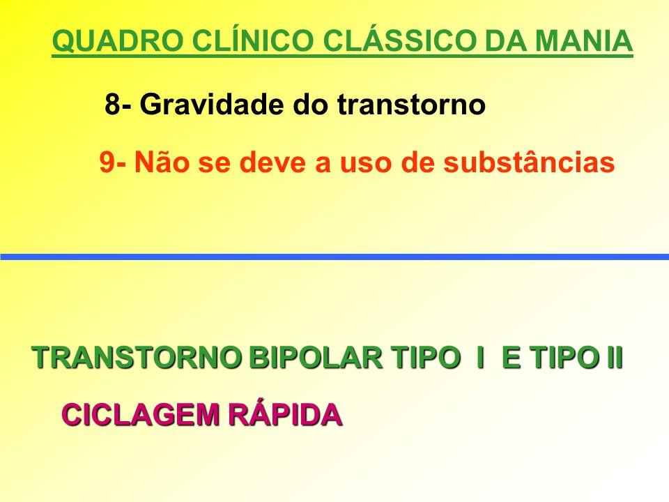 QUADRO CLÍNICO CLÁSSICO DA MANIA 8- Gravidade do transtorno 9- Não se deve a uso de substâncias TRANSTORNO BIPOLAR TIPO I E TIPO II CICLAGEM RÁPIDA