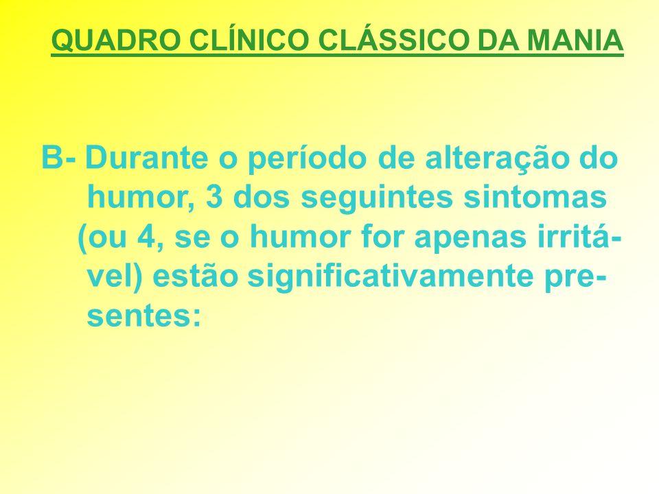 QUADRO CLÍNICO CLÁSSICO DA MANIA B- Durante o período de alteração do humor, 3 dos seguintes sintomas (ou 4, se o humor for apenas irritá- vel) estão