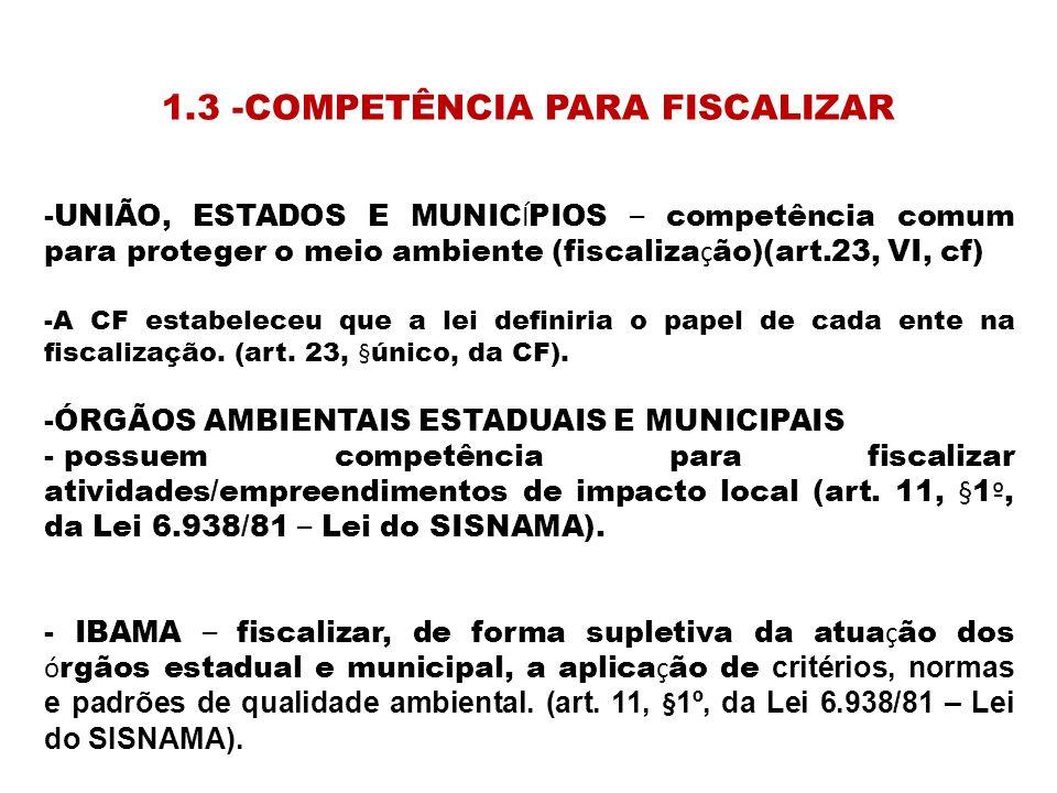 1.3 -COMPETÊNCIA PARA FISCALIZAR -UNIÃO, ESTADOS E MUNIC Í PIOS – competência comum para proteger o meio ambiente (fiscaliza ç ão)(art.23, VI, cf) -A