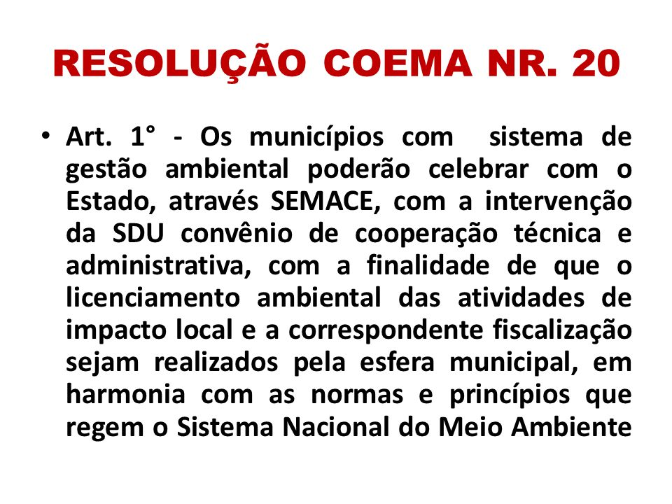 RESOLUÇÃO COEMA NR. 20 Art. 1° - Os municípios com sistema de gestão ambiental poderão celebrar com o Estado, através SEMACE, com a intervenção da SDU