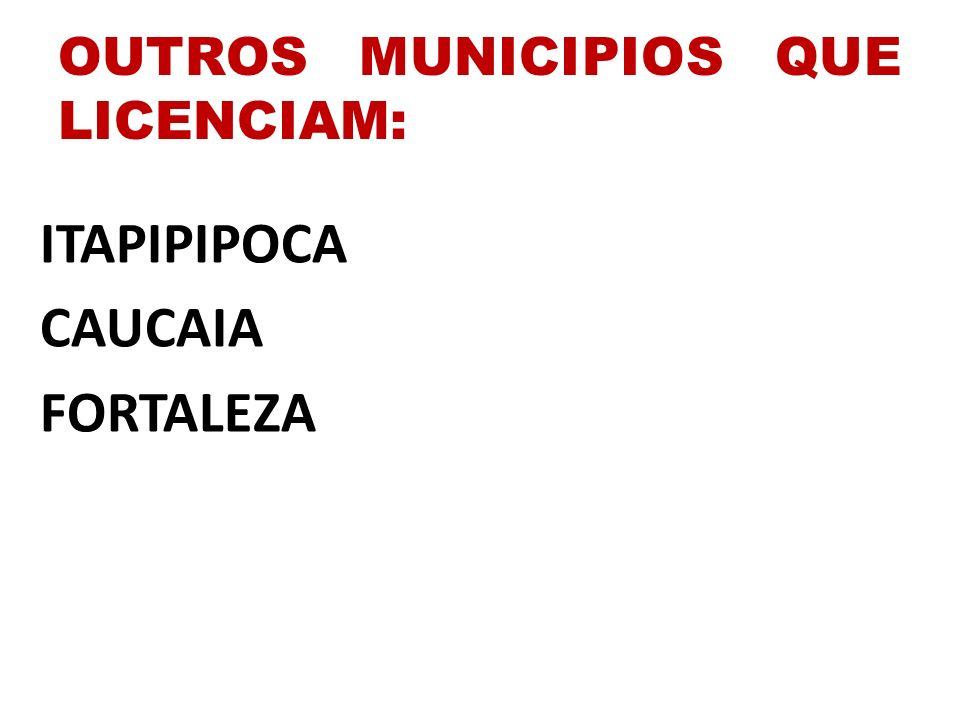 OUTROS MUNICIPIOS QUE LICENCIAM: ITAPIPIPOCA CAUCAIA FORTALEZA