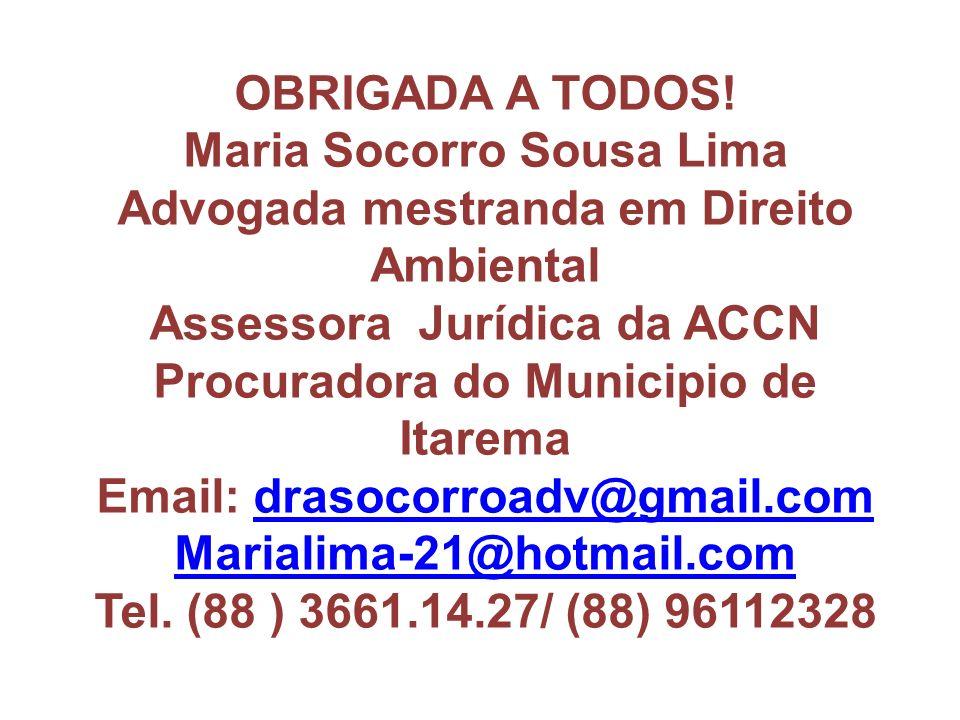 OBRIGADA A TODOS! Maria Socorro Sousa Lima Advogada mestranda em Direito Ambiental Assessora Jurídica da ACCN Procuradora do Municipio de Itarema Emai
