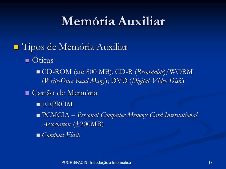 17PUCRS/FACIN - Introdução à Informática Memória Auxiliar Tipos de Memória Auxiliar Tipos de Memória Auxiliar Óticas Óticas CD-ROM (até 800 MB), CD-R