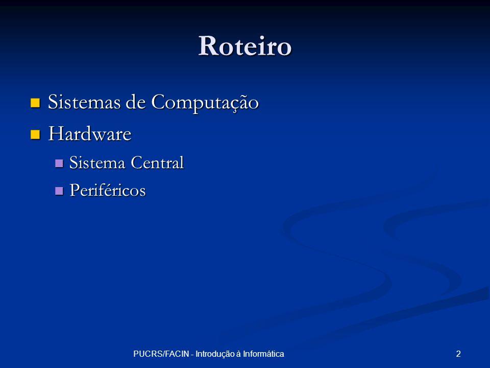 3PUCRS/FACIN - Introdução à Informática Sistemas de Computação Hardware Hardware Parte física do sistema de computação Parte física do sistema de computação Geralmente não é reconfigurável Geralmente não é reconfigurável Software Software Parte lógica do sistema de computação Parte lógica do sistema de computação Reconfigurável Reconfigurável