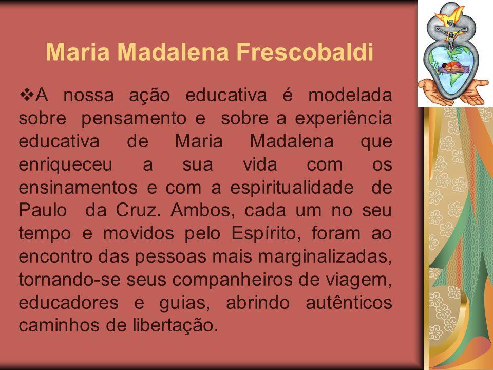 Maria Madalena Frescobaldi A nossa ação educativa é modelada sobre pensamento e sobre a experiência educativa de Maria Madalena que enriqueceu a sua v