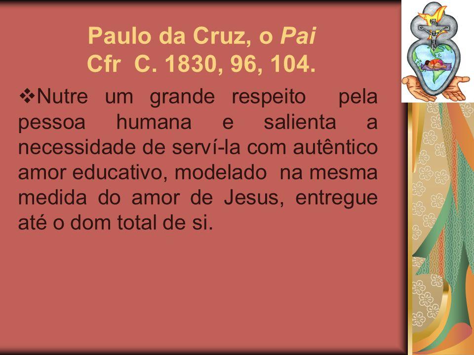 Paulo da Cruz, o Pai Cfr C. 1830, 96, 104. Nutre um grande respeito pela pessoa humana e salienta a necessidade de serví-la com autêntico amor educati