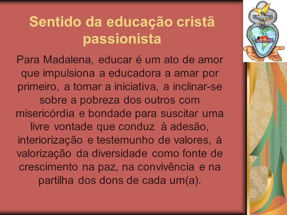 Sentido da educação cristã passionista Para Madalena, educar é um ato de amor que impulsiona a educadora a amar por primeiro, a tomar a iniciativa, a