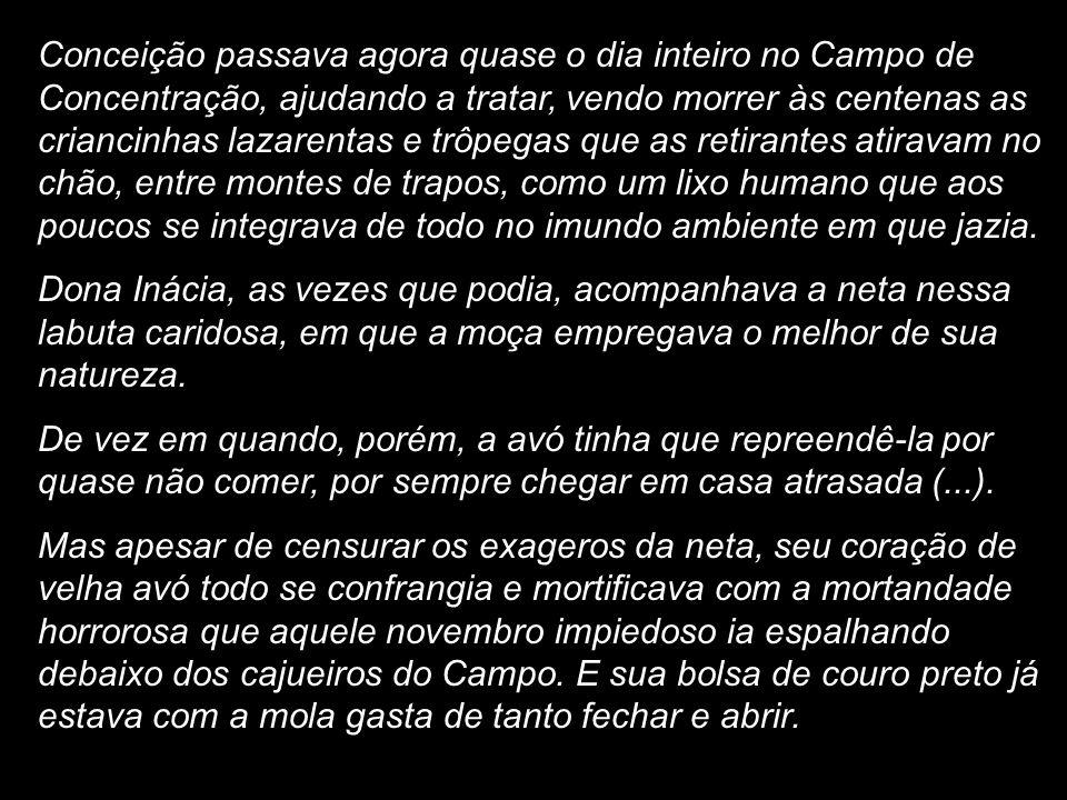 Conceição passava agora quase o dia inteiro no Campo de Concentração, ajudando a tratar, vendo morrer às centenas as criancinhas lazarentas e trôpegas