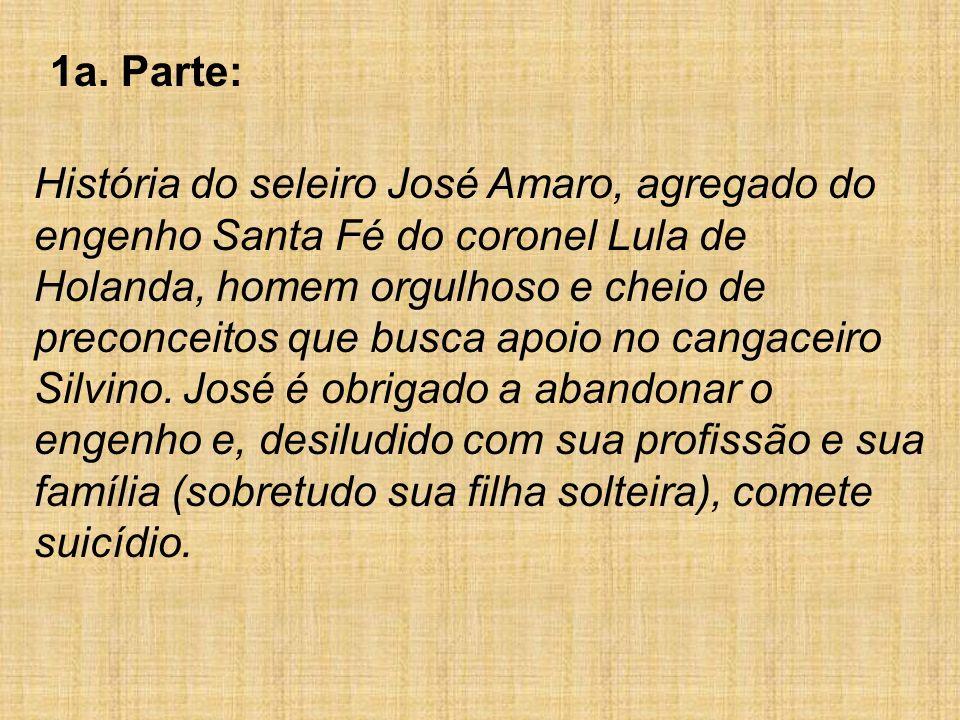 1a. Parte: História do seleiro José Amaro, agregado do engenho Santa Fé do coronel Lula de Holanda, homem orgulhoso e cheio de preconceitos que busca