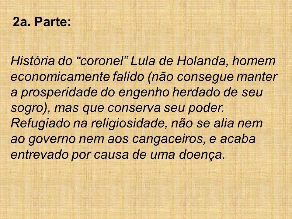 2a. Parte: História do coronel Lula de Holanda, homem economicamente falido (não consegue manter a prosperidade do engenho herdado de seu sogro), mas
