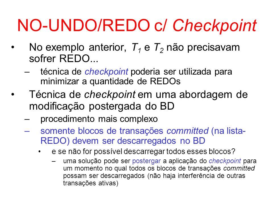 NO-UNDO/REDO c/ Checkpoint No exemplo anterior, T 1 e T 2 não precisavam sofrer REDO... –técnica de checkpoint poderia ser utilizada para minimizar a
