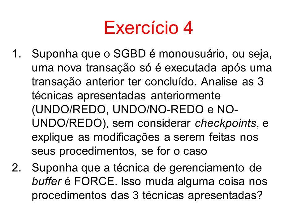 Exercício 4 1.Suponha que o SGBD é monousuário, ou seja, uma nova transação só é executada após uma transação anterior ter concluído. Analise as 3 téc