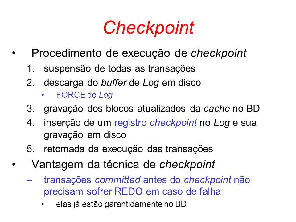 Checkpoint Procedimento de execução de checkpoint 1.suspensão de todas as transações 2.descarga do buffer de Log em disco FORCE do Log 3.gravação dos