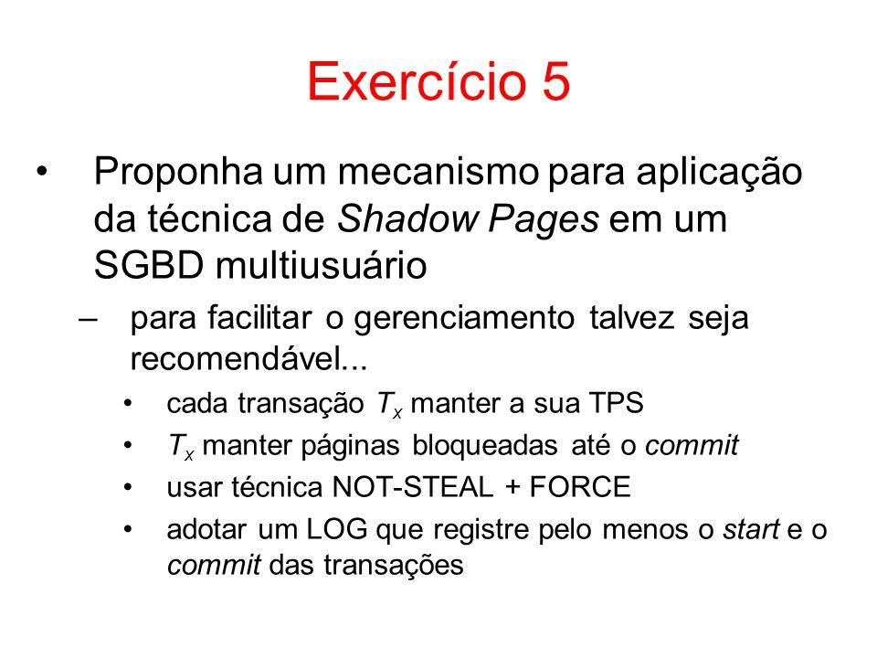 Exercício 5 Proponha um mecanismo para aplicação da técnica de Shadow Pages em um SGBD multiusuário –para facilitar o gerenciamento talvez seja recome